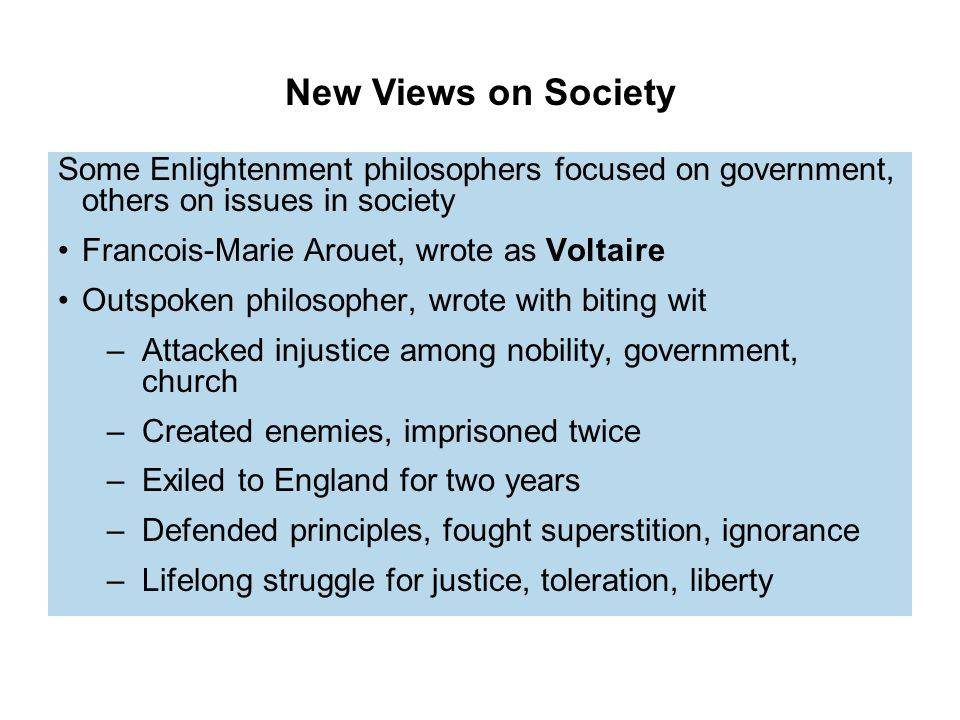 New Views on Society Some Enlightenment philosophers focused on government, others on issues in society Francois-Marie Arouet, wrote as Voltaire Outspoken philosopher, wrote with biting wit –Attacked injustice among nobility, government, church –Created enemies, imprisoned twice –Exiled to England for two years –Defended principles, fought superstition, ignorance –Lifelong struggle for justice, toleration, liberty
