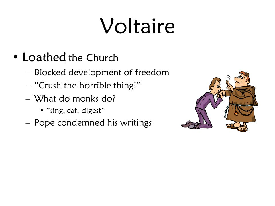 Voltaire Loathed the Church –Blocked development of freedom – Crush the horrible thing! –What do monks do.