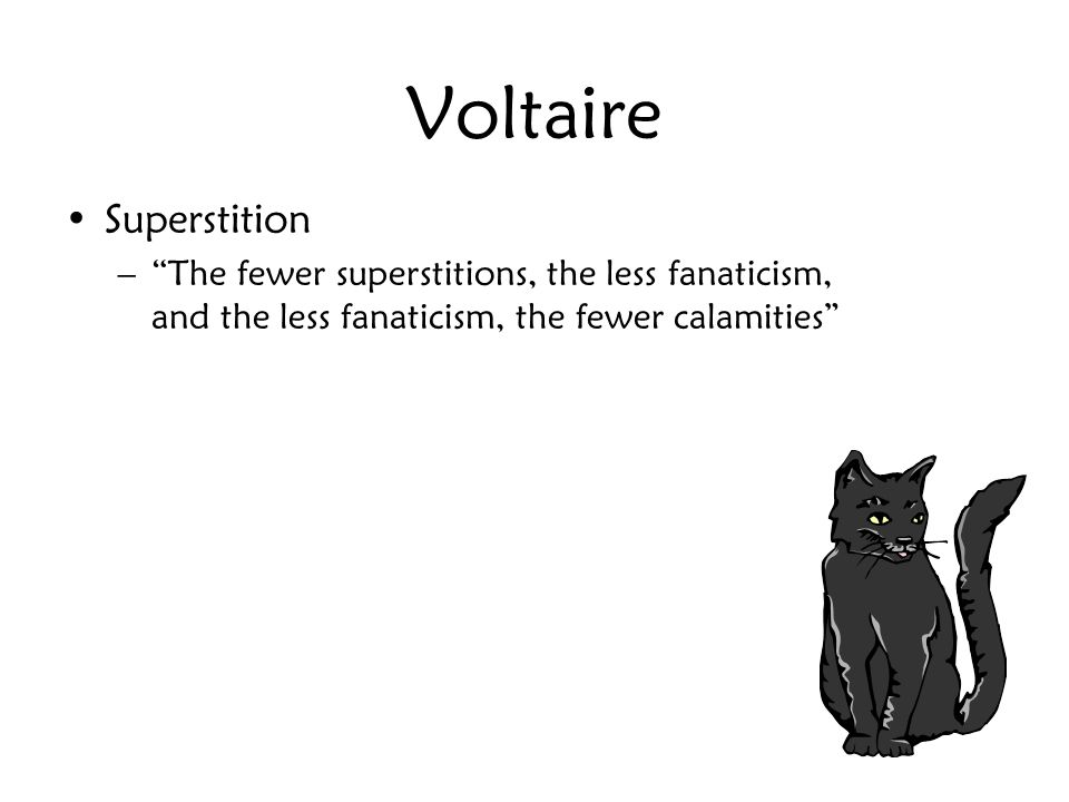 Voltaire Superstition – The fewer superstitions, the less fanaticism, and the less fanaticism, the fewer calamities