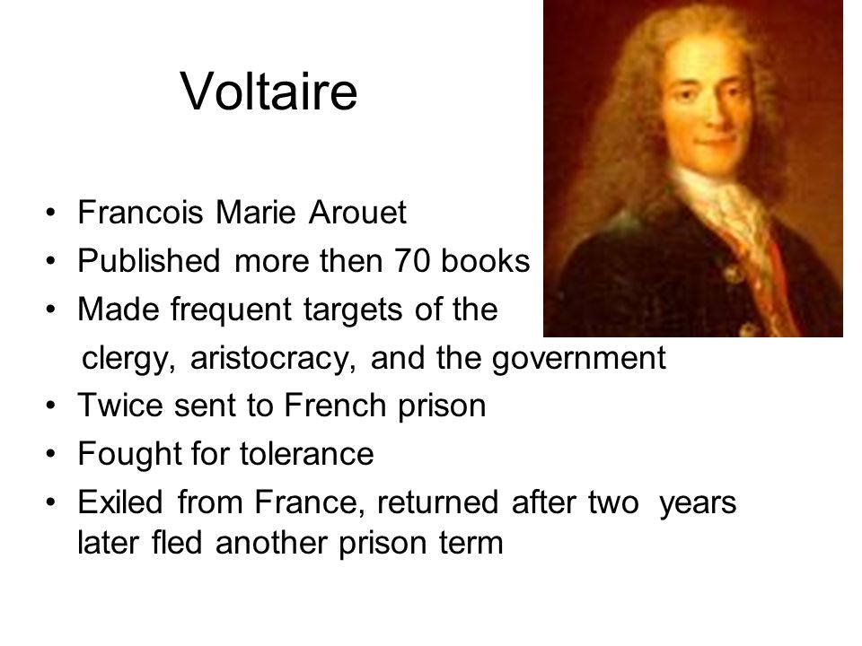 Voltaire Francois Marie Arouet Published more then 70 books Made frequent targets of the clergy, aristocracy, and the government Twice sent to French prison Fought for tolerance Exiled from France, returned after two years later fled another prison term
