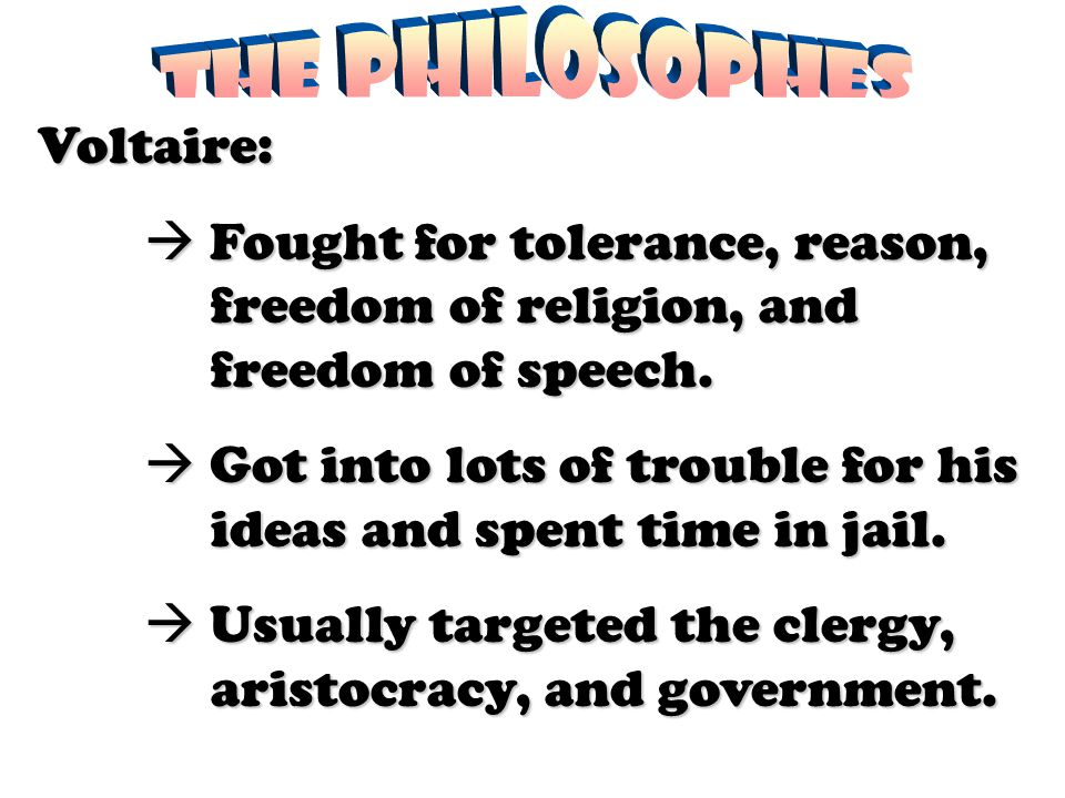 Voltaire:  Fought for tolerance, reason, freedom of religion, and freedom of speech.