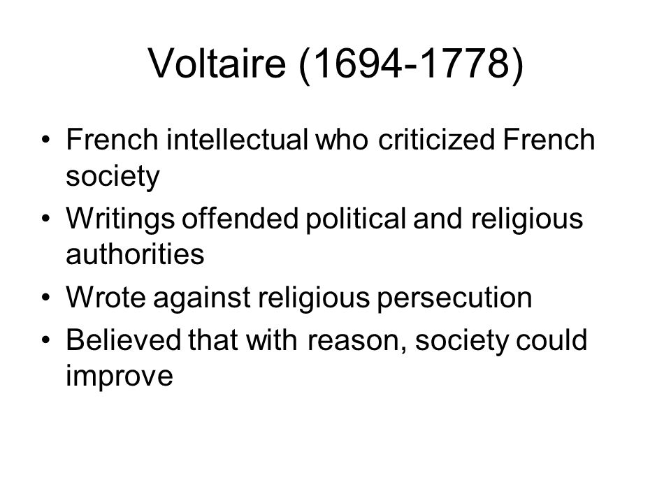 Voltaire (1694-1778) French intellectual who criticized French society Writings offended political and religious authorities Wrote against religious persecution Believed that with reason, society could improve