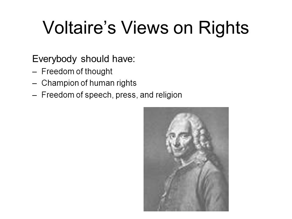 Voltaire's Views on Rights Everybody should have: –Freedom of thought –Champion of human rights –Freedom of speech, press, and religion