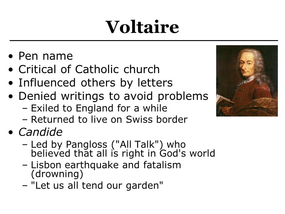 Voltaire Pen name Critical of Catholic church Influenced others by letters Denied writings to avoid problems –Exiled to England for a while –Returned to live on Swiss border Candide –Led by Pangloss ( All Talk ) who believed that all is right in God s world –Lisbon earthquake and fatalism (drowning) – Let us all tend our garden