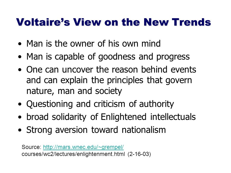 Voltaire's View on the New Trends Man is the owner of his own mind Man is capable of goodness and progress One can uncover the reason behind events and can explain the principles that govern nature, man and society Questioning and criticism of authority broad solidarity of Enlightened intellectuals Strong aversion toward nationalism Source: http://mars.wnec.edu/~grempel/http://mars.wnec.edu/~grempel/ courses/wc2/lectures/enlightenment.html (2-16-03)
