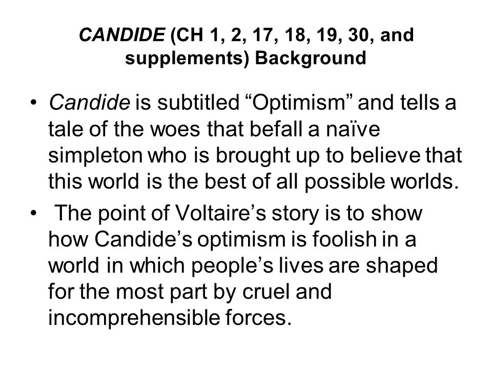 CANDIDE (CH 1, 2, 17, 18, 19, 30, and supplements) Background Candide is subtitled Optimism and tells a tale of the woes that befall a naïve simpleton who is brought up to believe that this world is the best of all possible worlds.