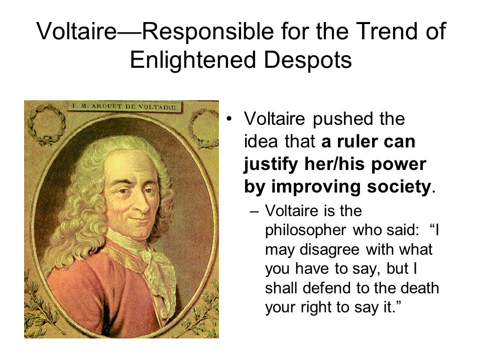Voltaire—Responsible for the Trend of Enlightened Despots Voltaire pushed the idea that a ruler can justify her/his power by improving society.
