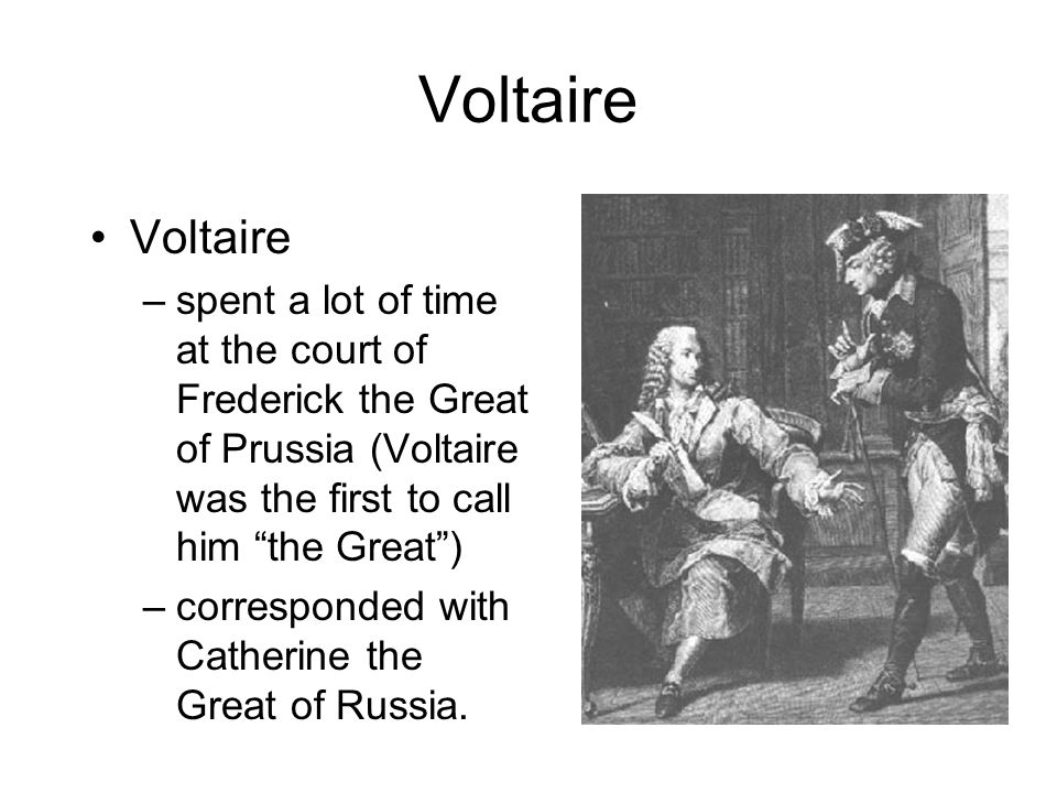 Voltaire –spent a lot of time at the court of Frederick the Great of Prussia (Voltaire was the first to call him the Great ) –corresponded with Catherine the Great of Russia.