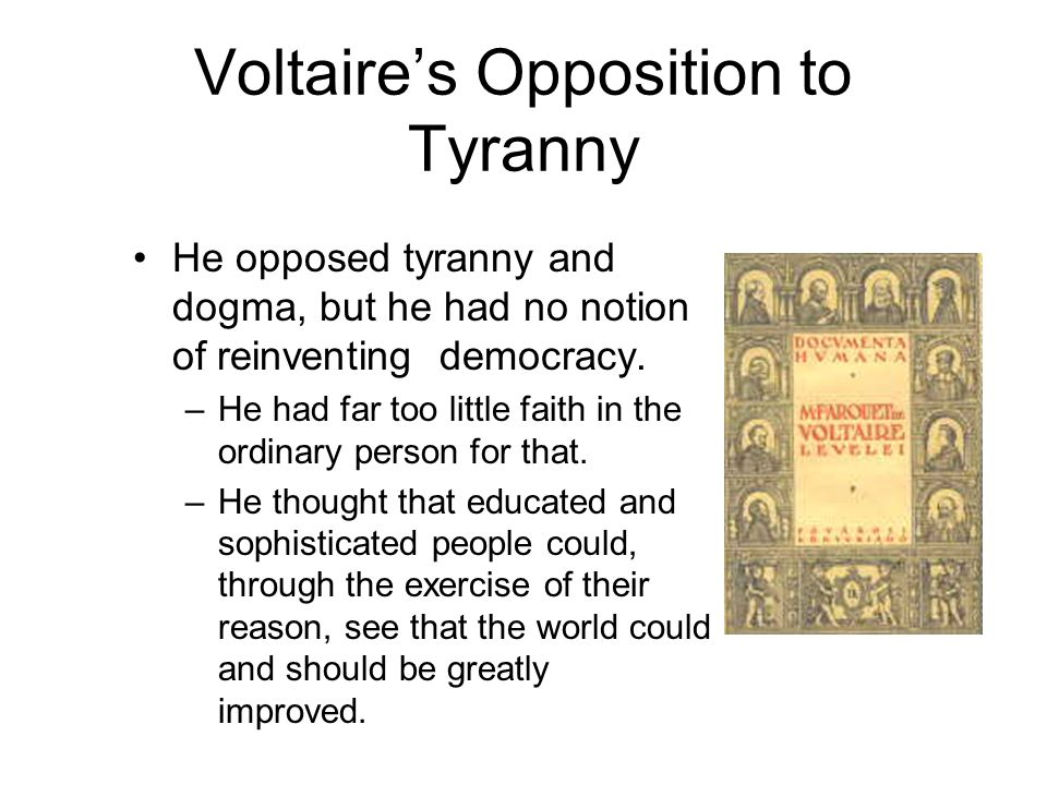 Voltaire's Opposition to Tyranny He opposed tyranny and dogma, but he had no notion of reinventing democracy.