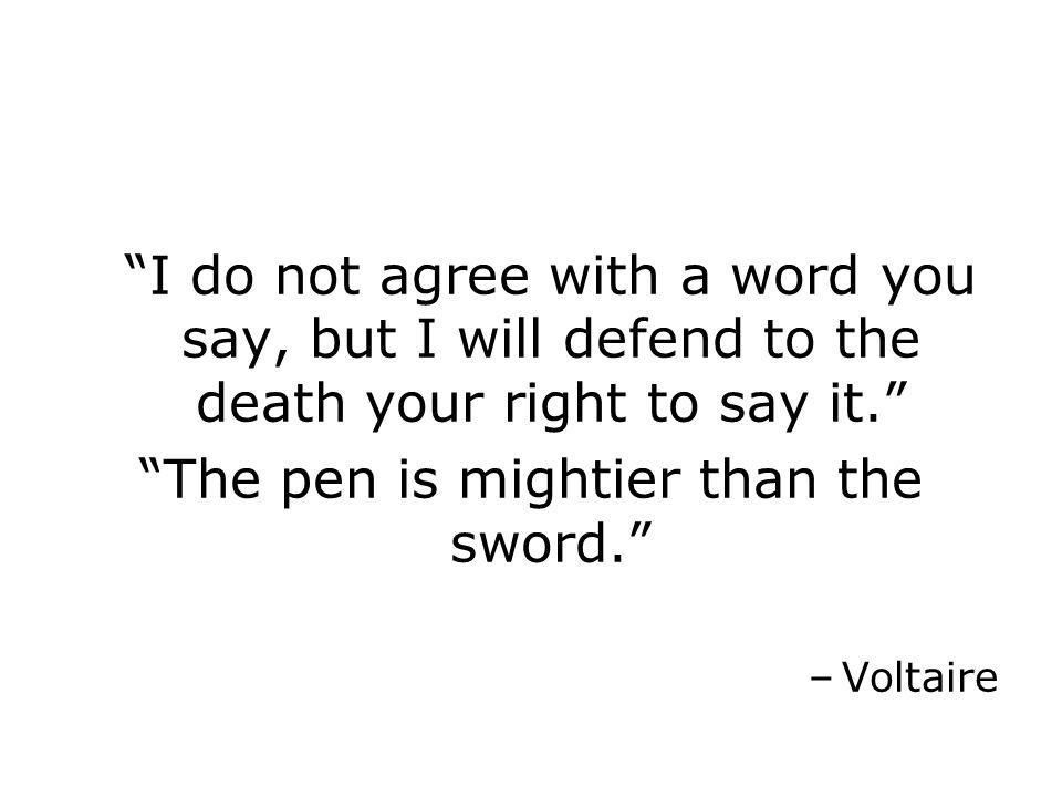 I do not agree with a word you say, but I will defend to the death your right to say it. The pen is mightier than the sword. –Voltaire