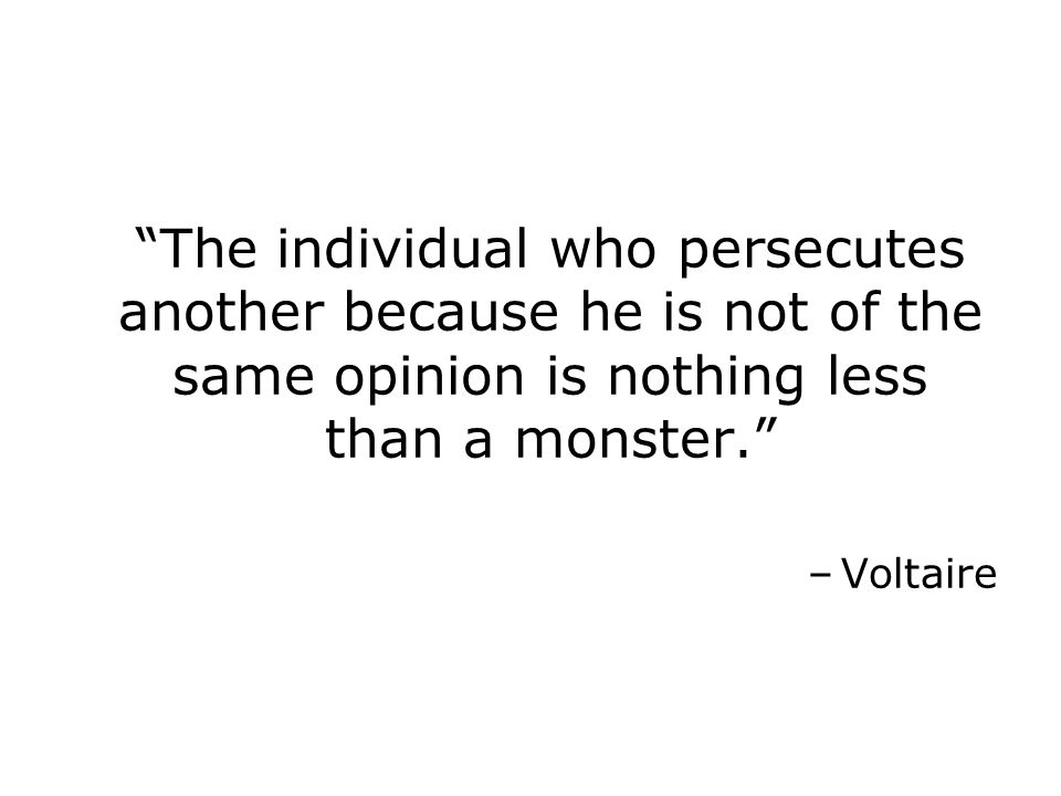 The individual who persecutes another because he is not of the same opinion is nothing less than a monster. –Voltaire