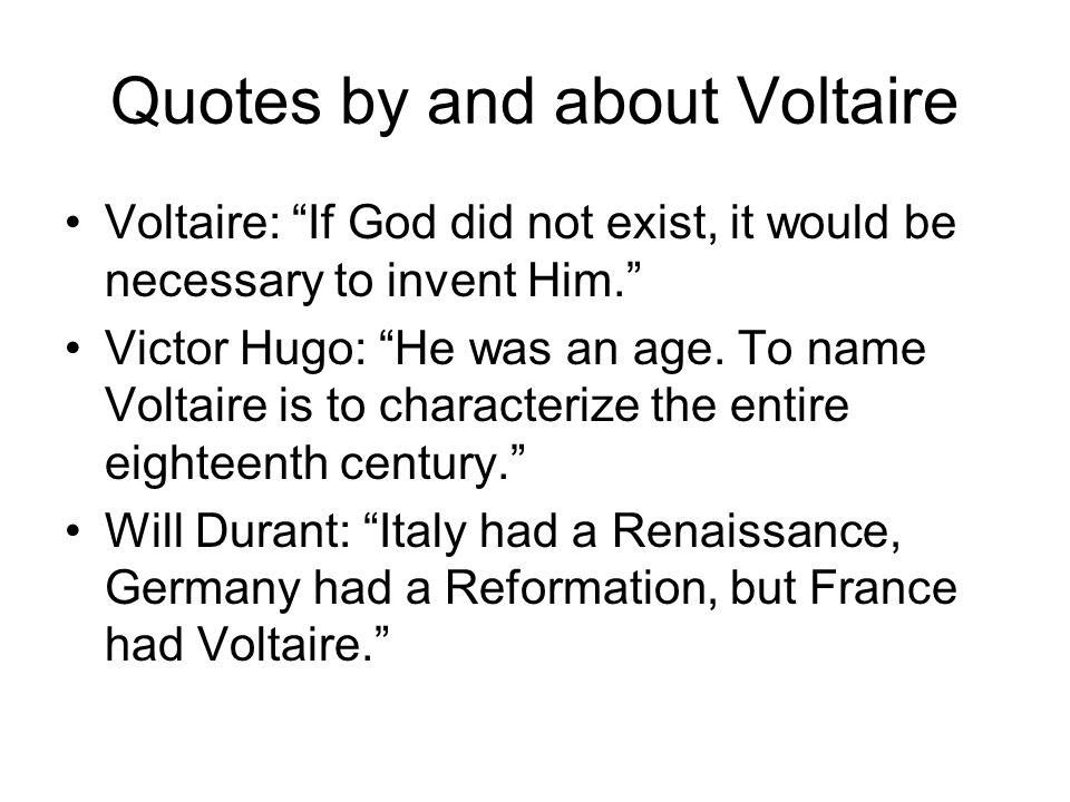 Quotes by and about Voltaire Voltaire: If God did not exist, it would be necessary to invent Him. Victor Hugo: He was an age.