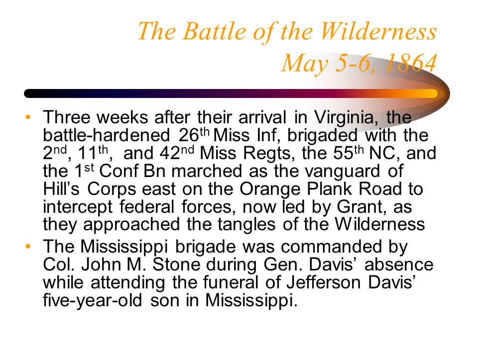 The Battle of the Wilderness May 5, 1864 Heth's division easily pushed federal cavalry patrols back, but soon slammed into Hancock's infantry, pushing through the thick brush Heth's division, in the vanguard, was quickly deployed defensively along a slight ridge to hold their position without prepared earthworks until Hill's third division and Longstreet's Corps came up But the Federal forces didn't wait, attacking before Heth could be reinforced, driving in the sharpshooters serving as skirmishers and charging the brigades of Heth and Cooke.