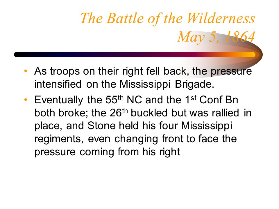 The Battle of the Wilderness May 5, 1864 The odds, already long, lengthened as Hancock's reinforcements, in the form of two divisions under Gibbon and Barlow, arrived Hancock's full corps plus Getty's 6,000 muskets, a total of 33,000 men, were being brought to bear on the four stubborn Mississippi regiments and the remains of Walker's brigade But they held their position until darkness stopped the fighting
