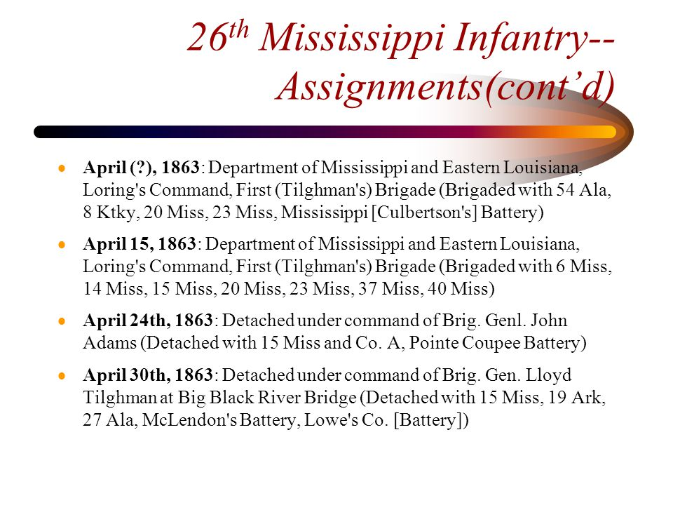 26 th Mississippi Infantry- Assignments(cont'd)  May 27, 1863: Army of Mississippi and Eastern Louisiana, First Division (Loring), First (Reynolds ) Brigade (Brigaded with 6 Miss, 23 Miss, Cowan s (Miss) Battery, McLendon s [Miss] Battery)  May 30, 1863: Army of Mississippi and Eastern Louisiana, First Division (Loring), First (Reynolds ) Brigade (Brigaded with 1 Conf.