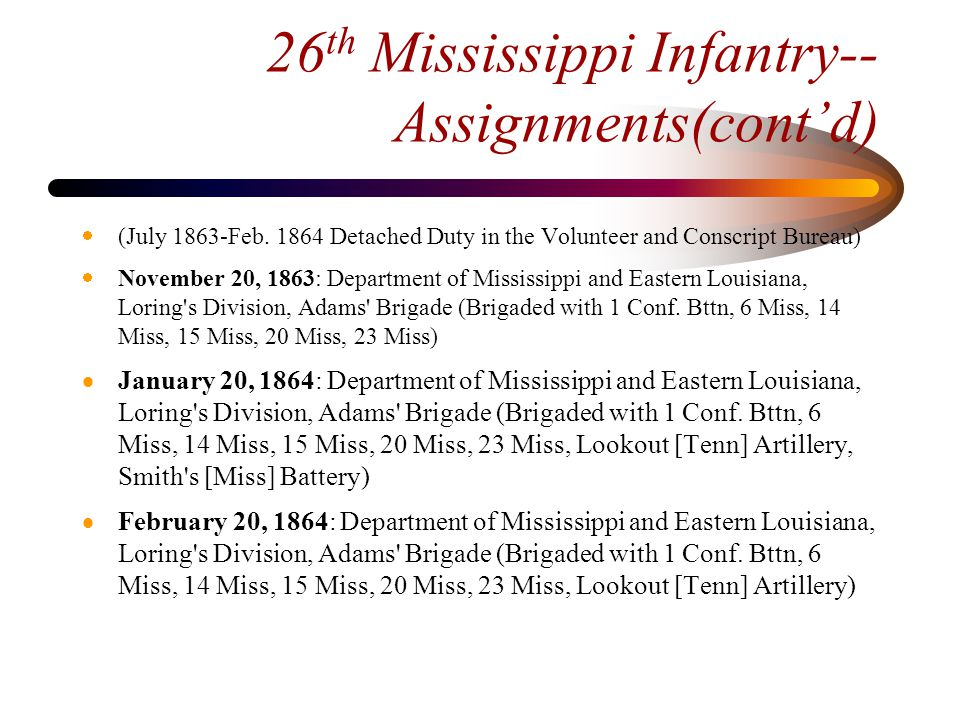 26 th Mississippi Infantry-- Assignments(cont'd)  March 10, 1864: Department of Alabama, Mississippi and East Louisiana, Loring s Division, Adams Brigade (Brigaded with 1 Conf.