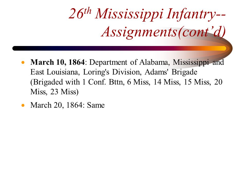 26 th Mississippi Infantry-- Assignments(cont'd)  March 24, 1864: Detached and sent to Army of Northern Virginia (Detached with 1st Conf.