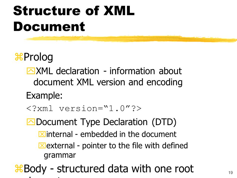 20 XML Markup zComments zEntity references zCharacter references zProcessing instructions zCDATA sections zStart tags and end tags zEmpty elements XML markup specifies the structure of the document.