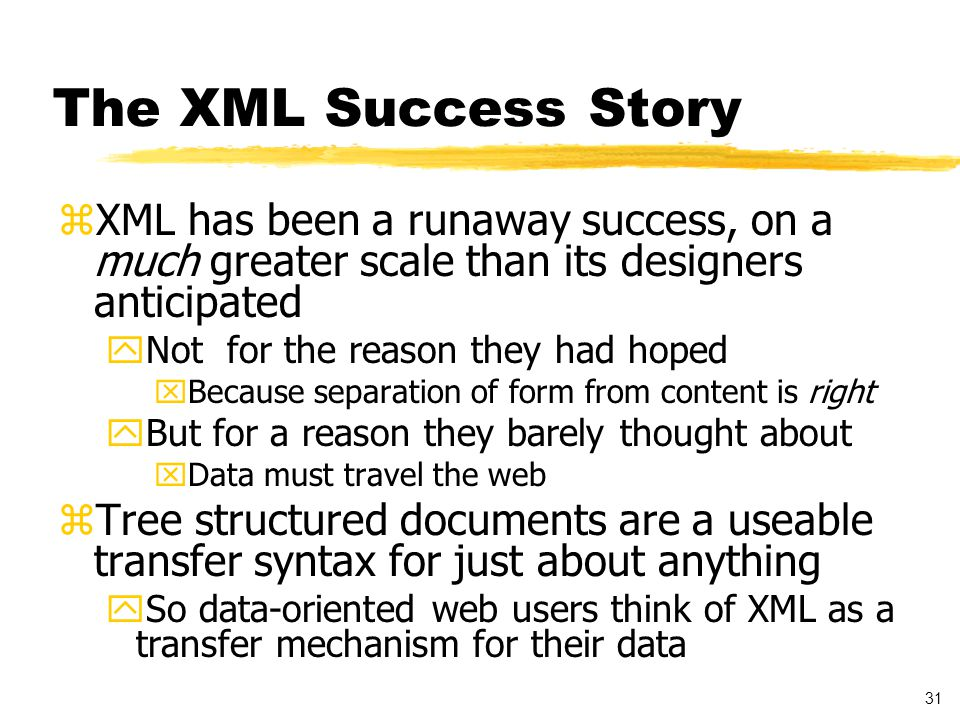32 XML is ASCII for the 21st century zASCII (ISO 646) solved a fundamental interchange problem yWhat bits encode what characters zUNICODE/ISO 10646 extends to world-wide zXML thought it was doing the same for simple tree-structured documents yThe emphasis in the XML design was on simplifying SGML to move it to the Web yXML didn t touch SGML s architectural vision xflexible linearization/transfer syntax xfor tree-structured documents with internal links