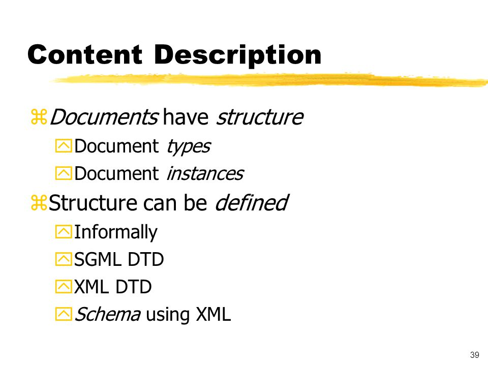 40 Document Grammar Specifications Document Type Definition (DTD) zProvides formal definition of: ytags used in XML document yorder of the tags ycontainment relationships between tags ytypes of data contained in the elements zUsed for: XML document validation Describing grammar for other users