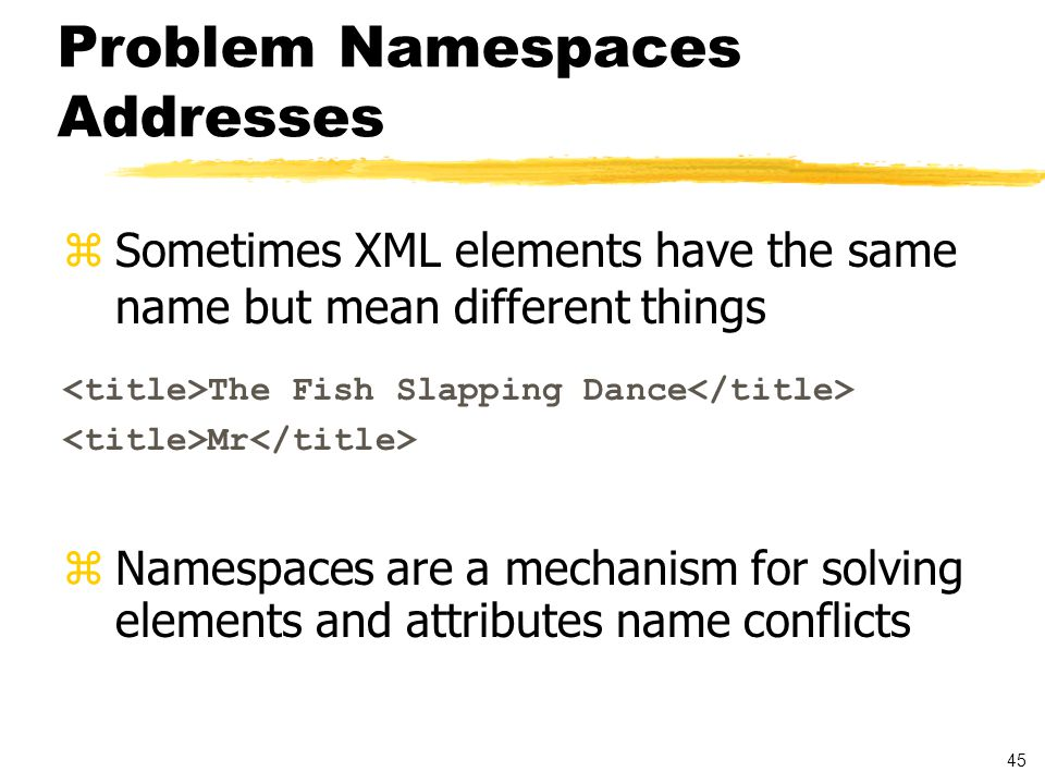 46 Namespaces zCollection of related XML elements and attributes identified by a URI reference NOTE: URIs are used to avoid collisions in namespace's names zProvides unique names for elements and attributes by adding context to the tags zEnables reuse of grammar specifications