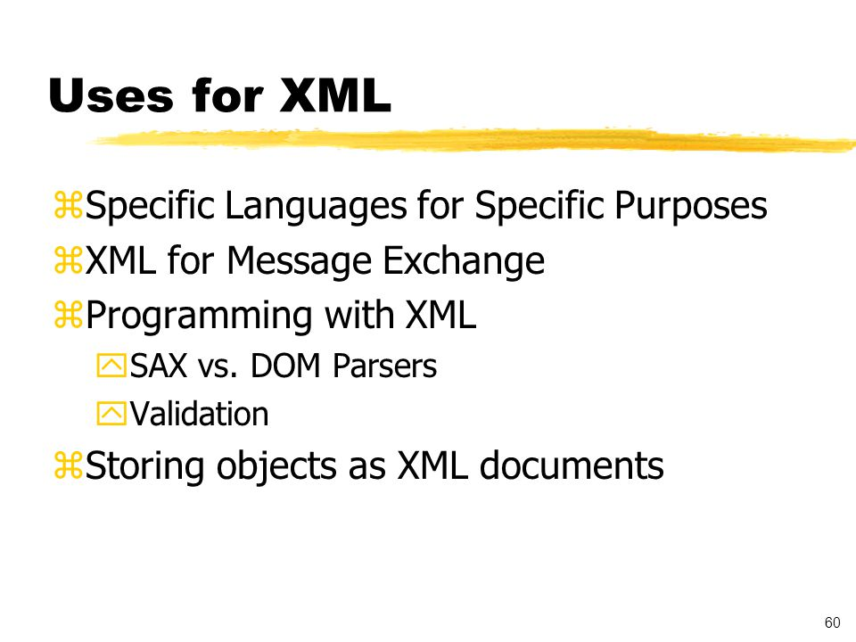 61 Languages Based on XML zResource Description Framework (RDF) standard for metadata exchange, enables better content searching on the Web zSynchronized Multimedia Integration Language (SMIL) enables simple authoring of TV-like multimedia presentations such as training courses on the Web zScalable Vector Graphics (SVG) - a language for describing two-dimensional graphics in XML