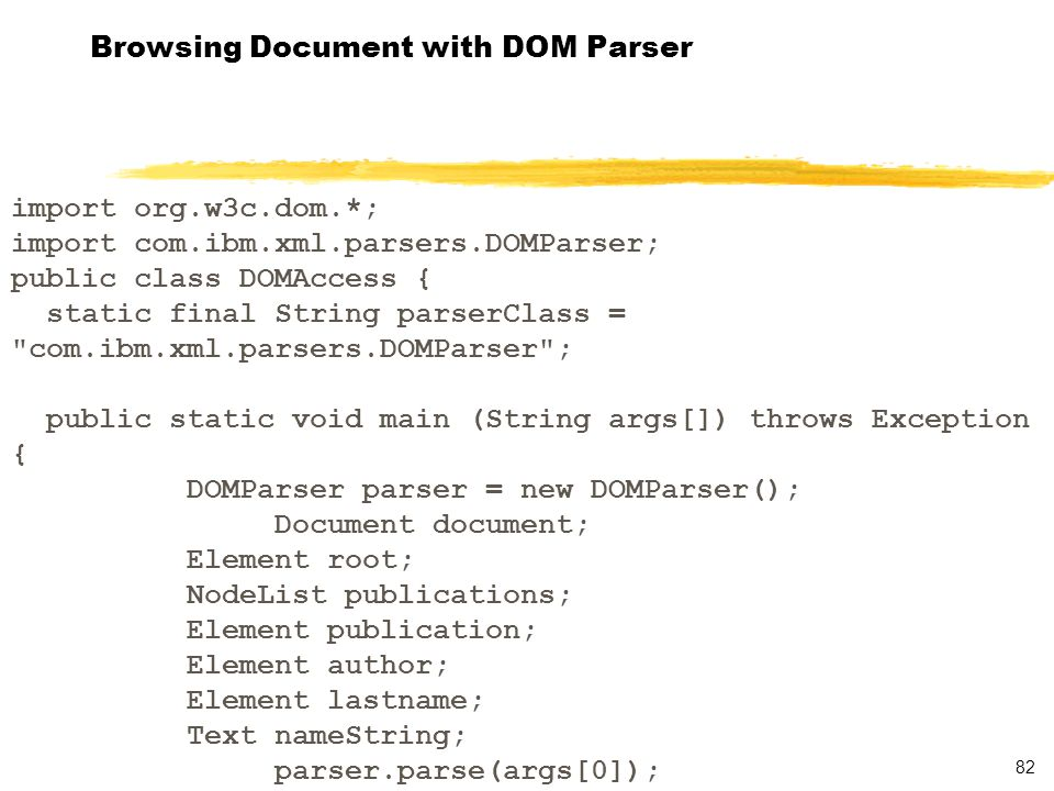 83 Browsing Document with DOM Parser document = parser.getDocument(); root = document.getDocumentElement(); System.out.println( Node name: + root.getNodeName()); publications = root.getElementsByTagName( publication ); publication = (Element) publications.item(0); System.out.println( Node name: +publication.getNodeName()); author = (Element) (publication.getElementsByTagName( author )).item(0); System.out.println( Node name: + author.getNodeName()); lastname = (Element) (author.getElementsByTagName( lastname )).item(0); System.out.println( Node name: + lastname.getNodeName()); nameString = (Text) lastname.getFirstChild(); System.out.println( Last Name: + nameString.getData());
