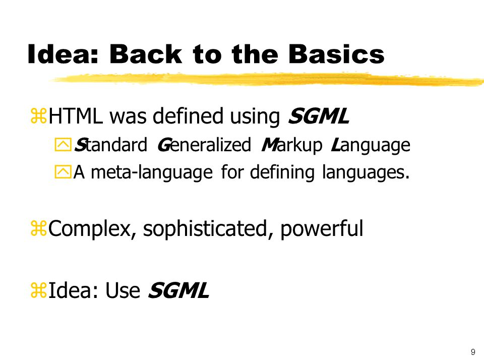 10 Problems with SGML zToo complicated a language zRules are too strict zNot good in a distributed environment zCan't mix different data together