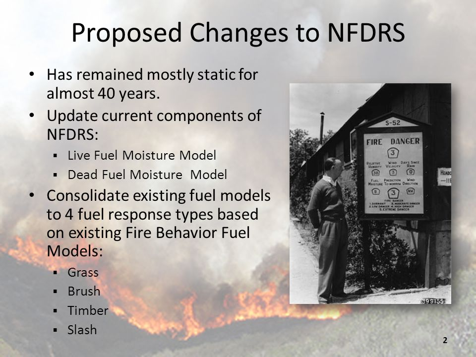 Case for Change NFDRS is too complex – Much of the complexity adds little insight Fire Danger expertise is diminishing Practitioners demand it: WIMS operations simplified Updated system will provide clearer and more intuitive output Extension of logic that has been taught for years Most fatality investigations cite a lack of knowledge of local fire danger as contributing factor.