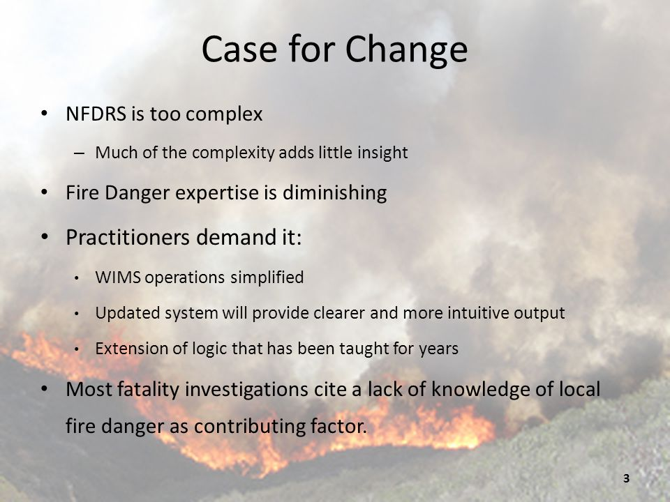 Case for Change (cont'd) Prepares NFDRS to integrate into future uses of weather data Described in the FENC/CEFA RAWS Network Analysis of 2011, including increasing use of gridded data in analysis products like NFDRS Preparing to do this for over a decade: Installing solar radiation sensors on RAWS Evaluating new model performance Lessons learned in extensive analysis in Fire Danger Operating Plans correlating NFDRS Indices, fuel models and fire activity.