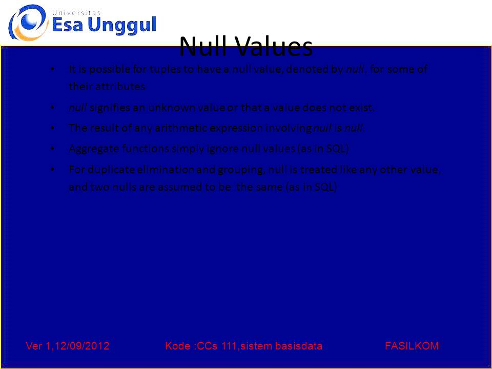 Ver 1,12/09/2012Kode :CCs 111,sistem basisdataFASILKOM Null Values Comparisons with null values return the special truth value: unknown – If false was used instead of unknown, then not (A = 5 Three-valued logic using the truth value unknown: – OR: (unknown or true) = true, (unknown or false) = unknown (unknown or unknown) = unknown – AND: (true and unknown) = unknown, (false and unknown) = false, (unknown and unknown) = unknown – NOT: (not unknown) = unknown – In SQL P is unknown evaluates to true if predicate P evaluates to unknown Result of select predicate is treated as false if it evaluates to unknown