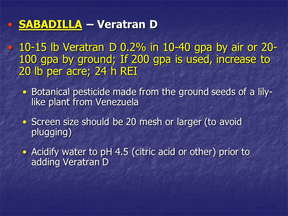 SABADILLA – Veratran DSABADILLA – Veratran D Do not use additives (is a stomach poison and may reduce thrips feeding activity)Do not use additives (is a stomach poison and may reduce thrips feeding activity) More effective in warm weather (when thrips are actively feeding)More effective in warm weather (when thrips are actively feeding) Not persistent (50% gone after 4 days, control may last 1-3 weeks)Not persistent (50% gone after 4 days, control may last 1-3 weeks)