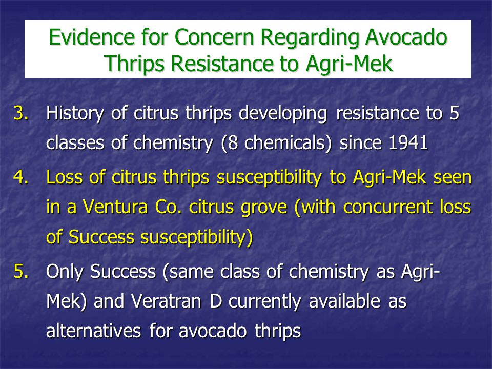 Avocado Thrips Management Agri-Mek is a remarkably effective material for avocado thrips control with minimal detrimental impact on natural enemiesAgri-Mek is a remarkably effective material for avocado thrips control with minimal detrimental impact on natural enemies Few effective alternative control materials are likely to become availableFew effective alternative control materials are likely to become available We must conserve avocado pest susceptibilityWe must conserve avocado pest susceptibility  Limit Agri-Mek sprays to once per year maximum  Find an effective alternative for persea mite control