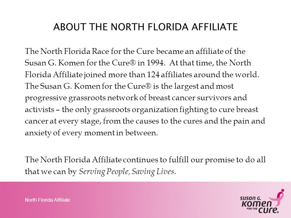 North Florida Affiliate The Komen Race for the Cure Series is the world's largest and most successful education and fundraising event for breast cancer.