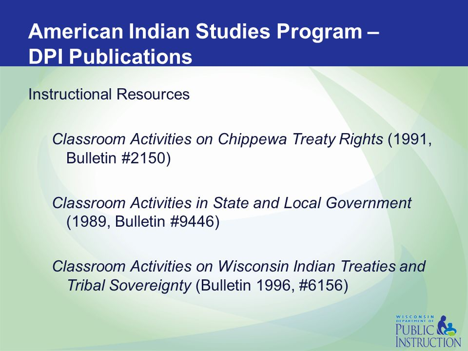 American Indian Studies Program – DPI Publications Reference and other materials: American Indian Studies Resource Manual for Public Libraries (1992, Bulletin #2429) Indian Government and Law Series (1990, Bulletin #0940) See also Multicultural Literature for Children and Young Adults (1991, 1996) by the Cooperative Children's Book Center.