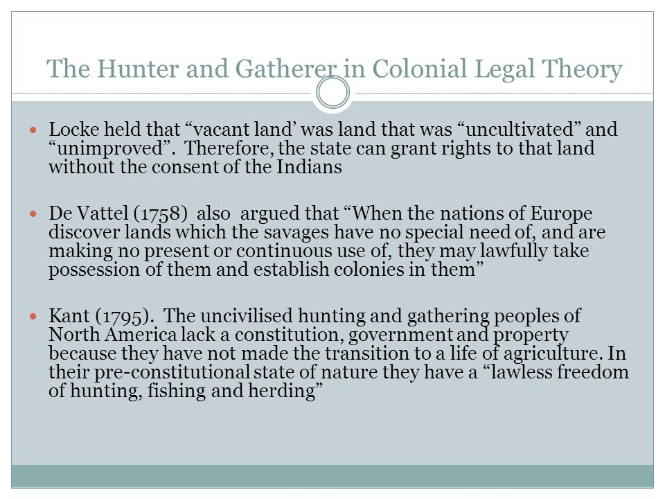 Hunters and Gatherers and Colonial Policy in Canada The vast majority of Indigenous Peoples in Canada were nomadic or semi-nomadic hunters-gatherers at the time of contact and assertion of sovereignty.