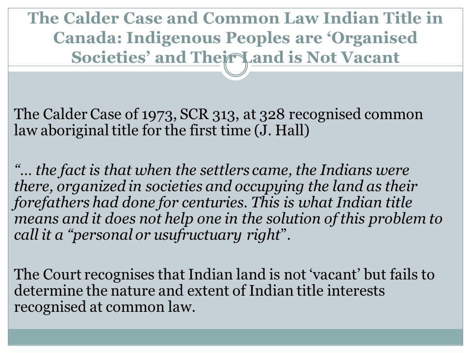 Modern Treaties and Hunters and Gatherers: Land not Vacant but Without an Owner Following the ruling in Calder, the Crown announced a policy of negotiating 'comprehensive land claims' in order to achieve legal certainty as to title to land and resources.