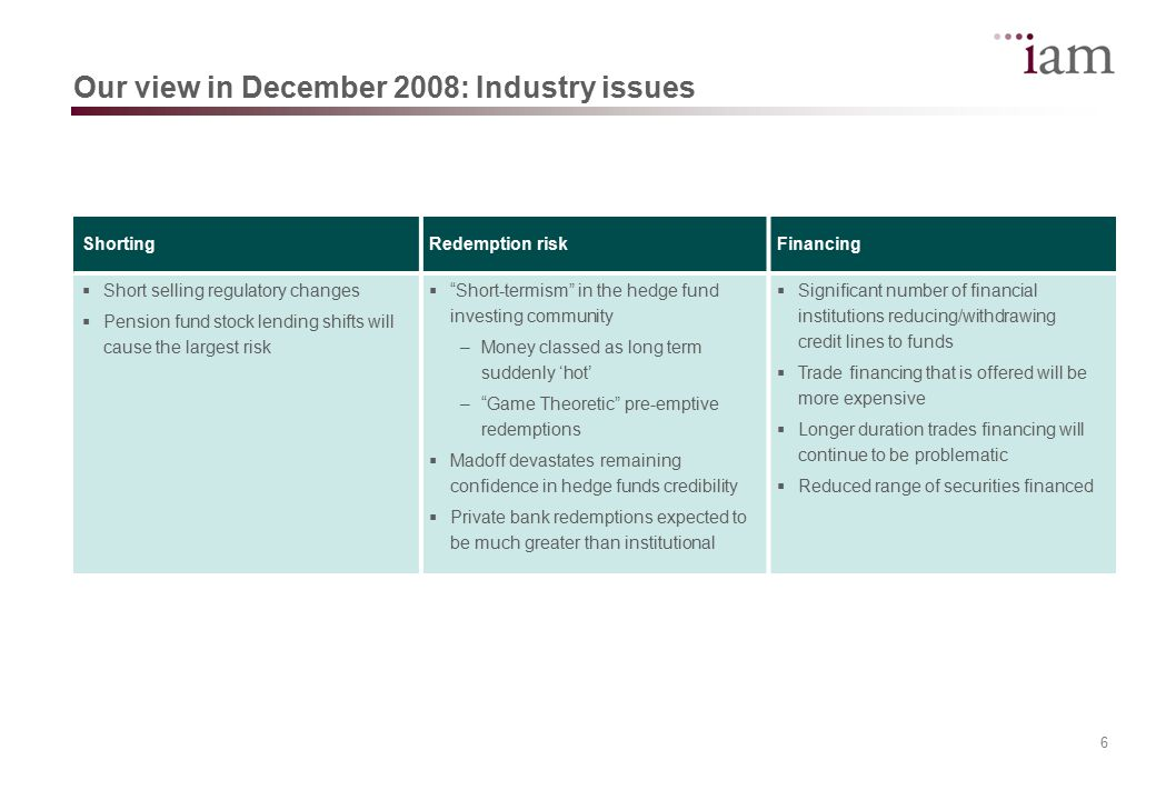 7 Our view in December 2008: IAM challenges Manager selectionSlow to sell Long/Short managersDifficult to rotate in and out of strategies  High profile blowups avoided such as Madoff, Focus, Ospraie, Peloton, Carlyle  Several IAM managers performed poorly, but to a lesser extent  Sizing and asset allocation have been a negative factor  Slow to react to differing views amongst credit and equity managers  Increased risk outlook and reduced allocation but not by enough  Too many of our managers remained long bias or with high level of gross exposure  Had not converted a positive outlook on certain strategies to investable opportunities  Perceived lack of suitable managers in these strategies