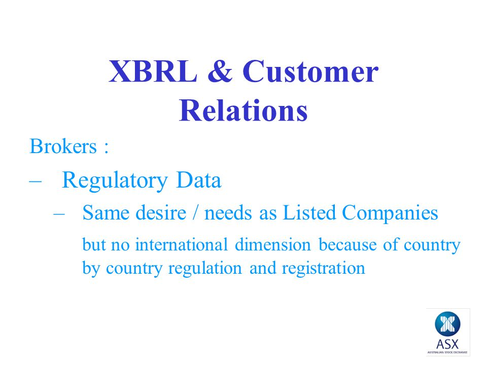 XBRL & Customer Relations Brokers : –Regulatory Data –Same desire / needs as Listed Companies but no international dimension because of country by country regulation and registration