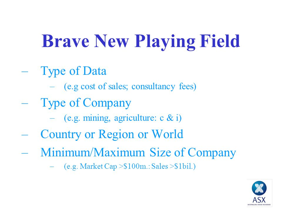 Brave New Playing Field –Type of Data –(e.g cost of sales; consultancy fees) –Type of Company –(e.g.