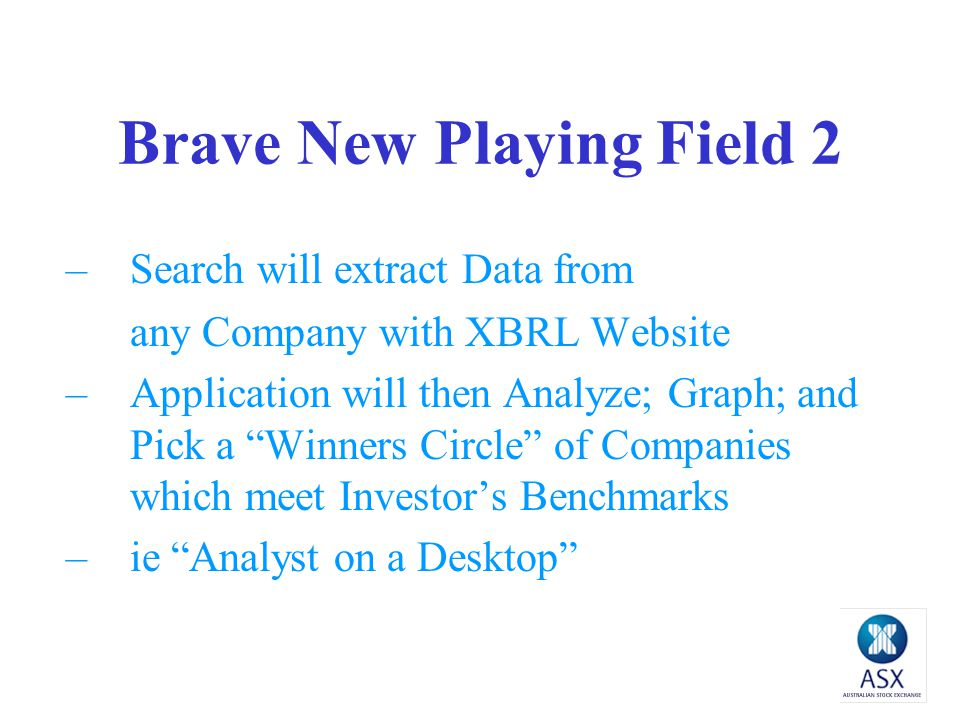 Brave New Playing Field 2 –Search will extract Data from any Company with XBRL Website –Application will then Analyze; Graph; and Pick a Winners Circle of Companies which meet Investor's Benchmarks –ie Analyst on a Desktop