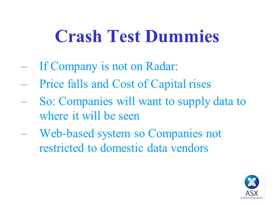 Crash Test Dummies –If Company is not on Radar: –Price falls and Cost of Capital rises –So: Companies will want to supply data to where it will be seen –Web-based system so Companies not restricted to domestic data vendors