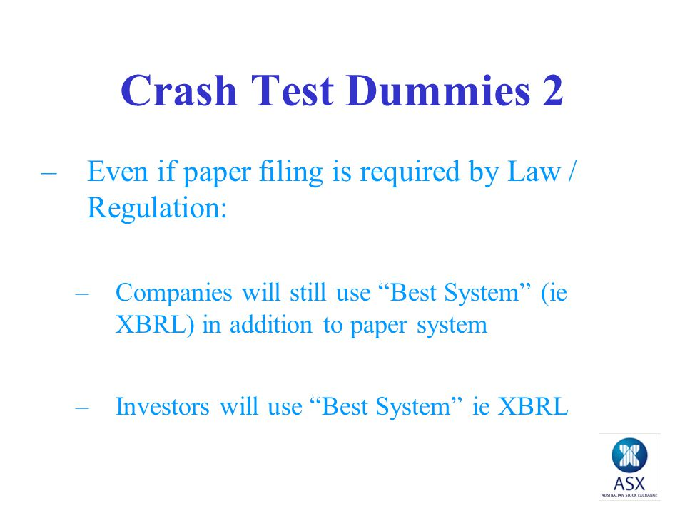 Crash Test Dummies 2 –Even if paper filing is required by Law / Regulation: –Companies will still use Best System (ie XBRL) in addition to paper system –Investors will use Best System ie XBRL