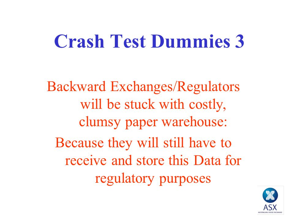 Crash Test Dummies 3 Backward Exchanges/Regulators will be stuck with costly, clumsy paper warehouse: Because they will still have to receive and store this Data for regulatory purposes