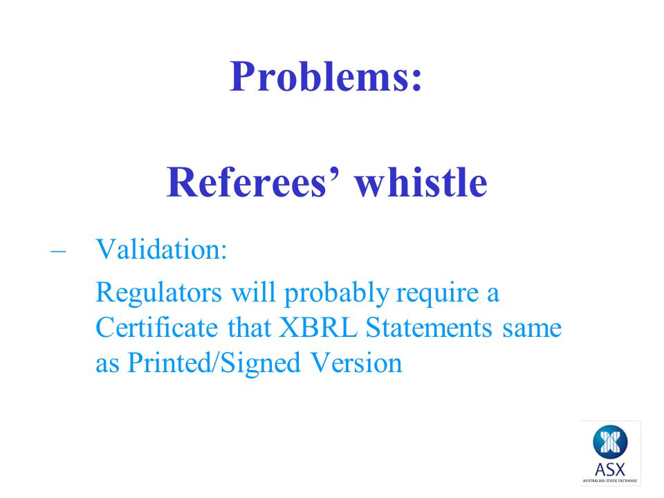 Problems: Referees' whistle –Validation: Regulators will probably require a Certificate that XBRL Statements same as Printed/Signed Version