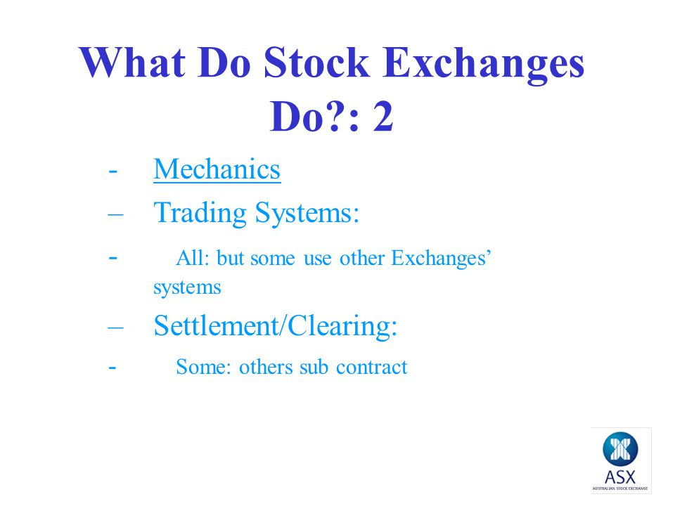 What Do Stock Exchanges Do?: 2 -Mechanics –Trading Systems: - All: but some use other Exchanges' systems –Settlement/Clearing: - Some: others sub contract