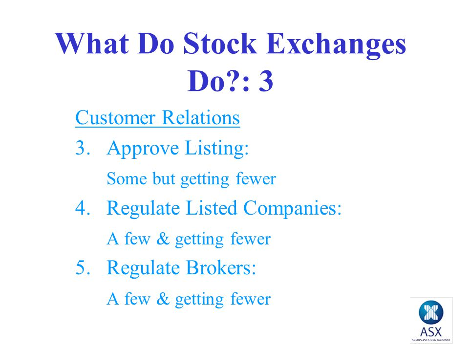 What Do Stock Exchanges Do?: 3 Customer Relations 3.Approve Listing: Some but getting fewer 4.Regulate Listed Companies: A few & getting fewer 5.Regulate Brokers: A few & getting fewer