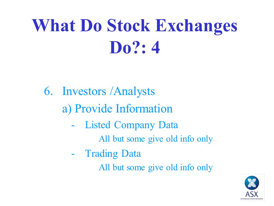What Do Stock Exchanges Do?: 4 6.Investors /Analysts a) Provide Information -Listed Company Data All but some give old info only -Trading Data All but some give old info only