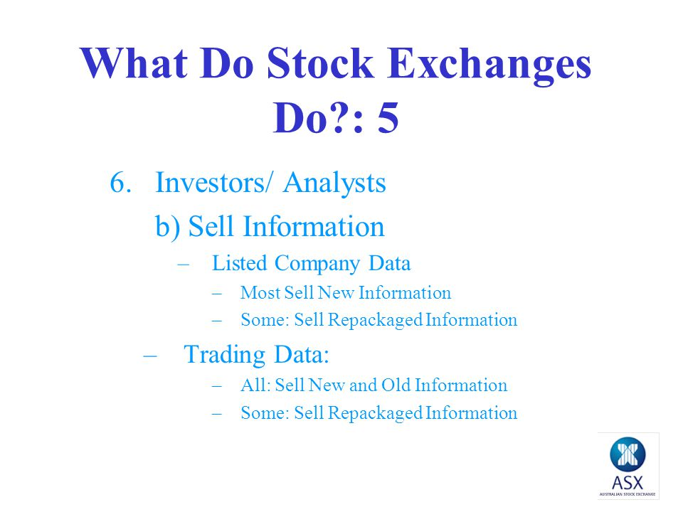 What Do Stock Exchanges Do?: 5 6.Investors/ Analysts b) Sell Information –Listed Company Data –Most Sell New Information –Some: Sell Repackaged Information –Trading Data: –All: Sell New and Old Information –Some: Sell Repackaged Information