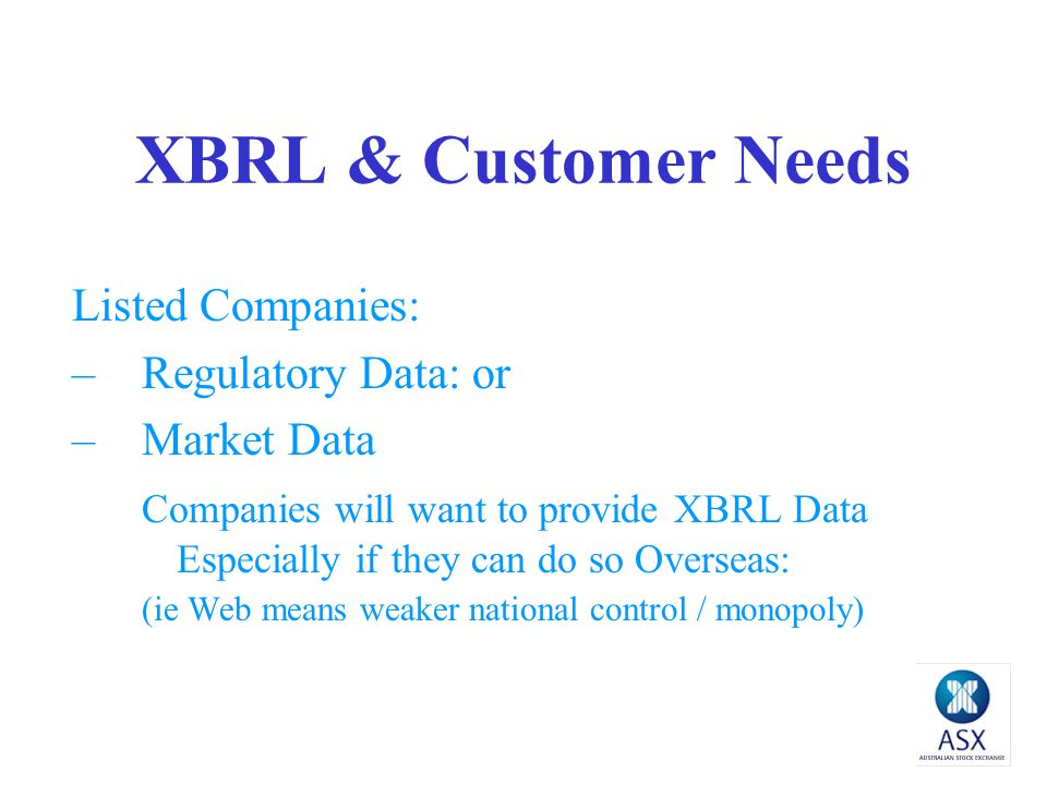 XBRL & Customer Needs Listed Companies: –Regulatory Data: or –Market Data Companies will want to provide XBRL Data Especially if they can do so Overseas: (ie Web means weaker national control / monopoly)